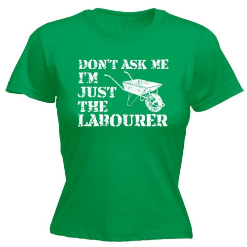 Dont Ask Me Im Just The Labourer Ladies T-SHIRT Work Diy Funny Gift birthday