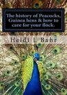 The History of Peacocks, Guinea Hens & How to Care for Your Flock.  : The History of Peacocks, Guinea Hens & How to Care for Your Flock. by Heidi L Bahr (Paperback / softback, 2013)