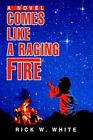 Comes Like a Raging Fire 9780595749669 by Rick W White Hardback