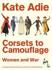 Corsets to Camouflage: Women and War by Kate Adie (Hardback, 2003)