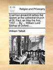 A Sermon Preach'd Before the Queen at the Cathedral-Church of St. Paul, on May the First, 1707. ... by ... William Lord Bishop of Oxford. ... by William Talbot (Paperback / softback, 2010)