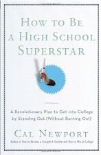How to Be a High School Superstar : A Revolutionary Plan to Get into College by Standing Out (Without Burning Out) by Cal Newport (2010, Paperback)