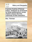 A Series of Prints of Roman History, Designed as Ornaments for Those Apartments in Which Children Receive the First Rudiments of Their Education. by Mrs Trimmer (Paperback / softback, 2010)