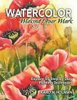 Watercolor - Making Your Mark: Explore 46 Step-by-Step Painting Techniques by Karlyn Holman (Hardback, 2013)