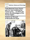 Field Marshal Count Saxe's Plan for New-Modelling the French Army, ... in Which Are Shewn the Advantages of the Roman Legion by Antoine Ricouart D'h Rouville De Claye (Paperback / softback, 2010)