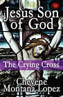 Jesus Son of God: The Crying Cross by Cheyene Montana Lopez (Paperback / softback, 2010)