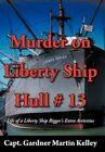 Murder on Liberty Ship Hull # 13: Life of a Liberty Ship Rigger's Extra Activities by Capt Gardner Martin Kelley (Hardback, 2012)