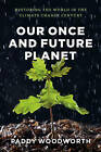 Our Once and Future Planet: Restoring the World in the Climate Change Century by Paddy Woodworth (Hardback, 2013)