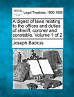 A Digest of Laws Relating to the Offices and Duties of Sheriff, Coroner and Constable. Volume 1 of 2 by Joseph Backus (Paperback / softback, 2010)