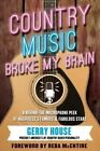 Country Music Broke My Brain: A Behind-The-Microphone Peek at Nashville's Famous and Fabulous Stars by Gerry House (Hardback, 2014)