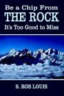 Be a Chip From The Rock S Rob Louis Authorhouse Hardback 9781403338617