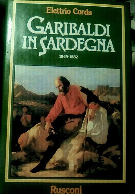 GARIBALDI IN SARDEGNA. 1849-1882 / Elettrio Corda, Rusconi 1991