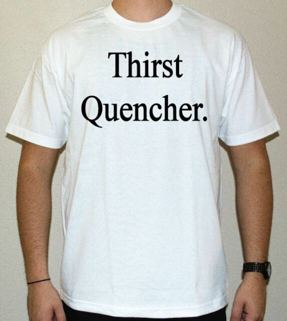 Thirst Quencher. Mens funny shirt - dirty humor - available in Black / White