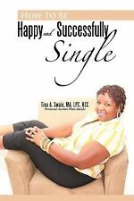 How to Be Happy and Successfully Single by Tina A. Swain (2012, Paperback)