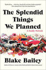 The Splendid Things We Planned: A Family Portrait by Blake Bailey (Paperback, 2015)