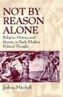 Not by Reason Alone: Religion, History and Identity in Early Modern Political Thought by Joshua Mitchell (Paperback, 1996)