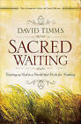 Sacred Waiting: Waiting on God in a World That Waits for Nothing by David Timms (Paperback, 2009)