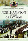 Northampton in the Great War by Kevin Turton (Paperback, 2016)