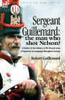 Sergeant Guillemard: The Man Who Shot Nelson? a Soldier of the Infantry of the French Army of Napoleon on Campaign Throughout Europe by Robert Guillemard (Hardback, 2007)