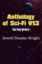 Anthology of Sci-Fi V13, the Pulp Writers - Sewell Peaslee Wright by Wright, Se