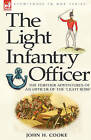 The Light Infantry Officer: The Experiences of an Officer of the 43rd Light Infantry in America During the War of 1812 by John H Cooke (Hardback, 2007)
