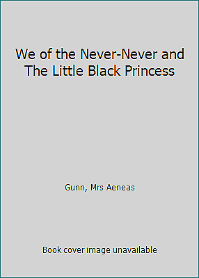 We of the Never-Never and The Little Black Princess by Gunn, Mrs Aeneas
