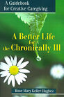 A Better Life for the Chronically Ill: A Guidebook for Creative Caregiving by Rose Mary Keller Hughes (Paperback / softback, 2001)