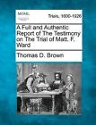 A Full and Authentic Report of the Testimony on the Trial of Matt. F. Ward by Thomas D Brown (Paperback / softback, 2012)