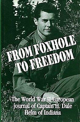 From Foxhole to Freedom : Hoosier Dale Helm's World War II European Journal...