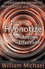 How to Hypnotize Anyone Effectively: Unlocking the Secrets of Mind Control and Hypnosis by William Michael (Paperback, 2013)