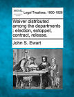 Waiver Distributed Among the Departments: Election, Estoppel, Contract, Release. by John S Ewart (Paperback / softback, 2010)
