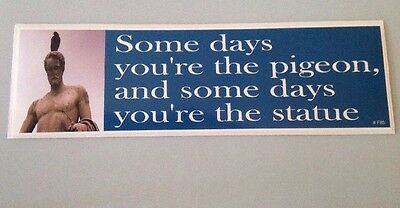 Funny Bumper Sticker Some Days You/'re The Pigeon Some Days You/'re The Statue!!