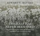 The Half Has Never Been Told: Slavery and the Making of American Capitalism by Edward E Baptist (CD-Audio, 2014)