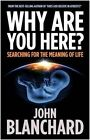 Why are You Here?: Searching for the Meaning of Life by John Blanchard (Paperback, 2014)