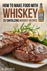How to Make Food With Whiskey 25 Tantalizing Whiskey Recipes 9781516833771