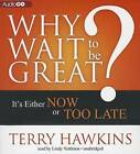 Why Wait to Be Great?: It's Either Now or Too Late by Terry Hawkins (CD-Audio, 2013)