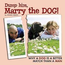 Dump Him, Marry the Dog!: Why a Dog Is a Better Match Than a Man by Heath, Vivia