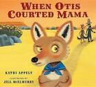 When Otis Courted Mama by Kathi Appelt (Hardback, 2015)