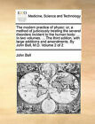 The Modern Practice of Physic: Or, a Method of Judiciously Treating the Several Disorders Incident to the Human Body: ... in Two Volumes. ... the Third Edition, with Large Additions and Amendments. by John Ball, M.D. Volume 2 of 2 by John Ball (Paperback / softback, 2010)