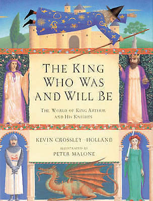 Crossley-Holland, Kevin, The King Who Was And Will Be: World of King Arthur and