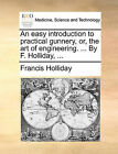 An Easy Introduction to Practical Gunnery, Or, the Art of Engineering. ... by F. Holliday, ... by Francis Holliday (Paperback / softback, 2010)