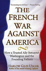The French War Against America: How a Trusted Ally Betrayed Washington and the Founding Fathers by Harlow Giles Unger (Hardback, 2005)