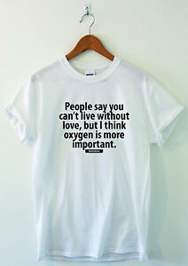 People-Say-You-Can-039-t-Live-Without-Love-funny-T-shirts-humour-sarcastic-top