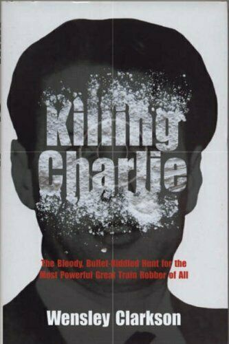 Killing Charlie: The Bloody,Bullet-riddled Hunt for t... by Clarkson, W Hardback