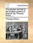 The Decline and Fall of the English System of Finance. by Thomas Paine, ... by Thomas Paine (Paperback / softback, 2010)