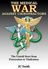 The Medical War Against Chiropractors: The Untold Story from Persecution to Vindication by J C Smith (Paperback / softback)
