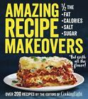 Amazing Recipe Makeovers : 200 Classic Dishes at 1/2 the Fat, Calories, Salt, or Sugar by The Editors of Cooking Light Magazine (2016, Paperback)