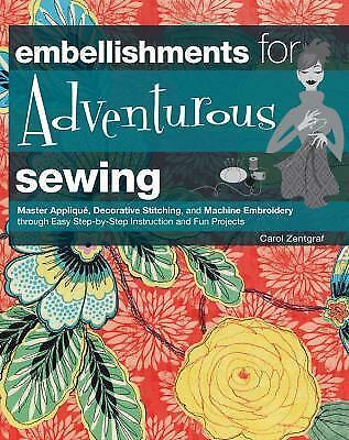 Embellishments for Adventurous Sewing: Master Applique, Decorative Stitching, an