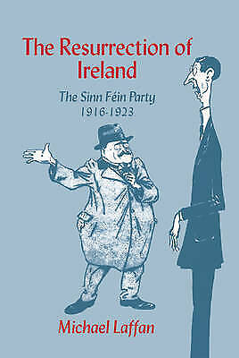 The Resurrection of Ireland: The Sinn Féin Party, 1916-1923 by Laffan, Michael