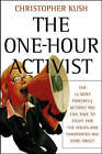 The One-hour Activist: The 15 Most Powerful Actions You Can Take to Fight for the Issues and Candidates You Care About by Christopher Kush (Paperback, 2004)